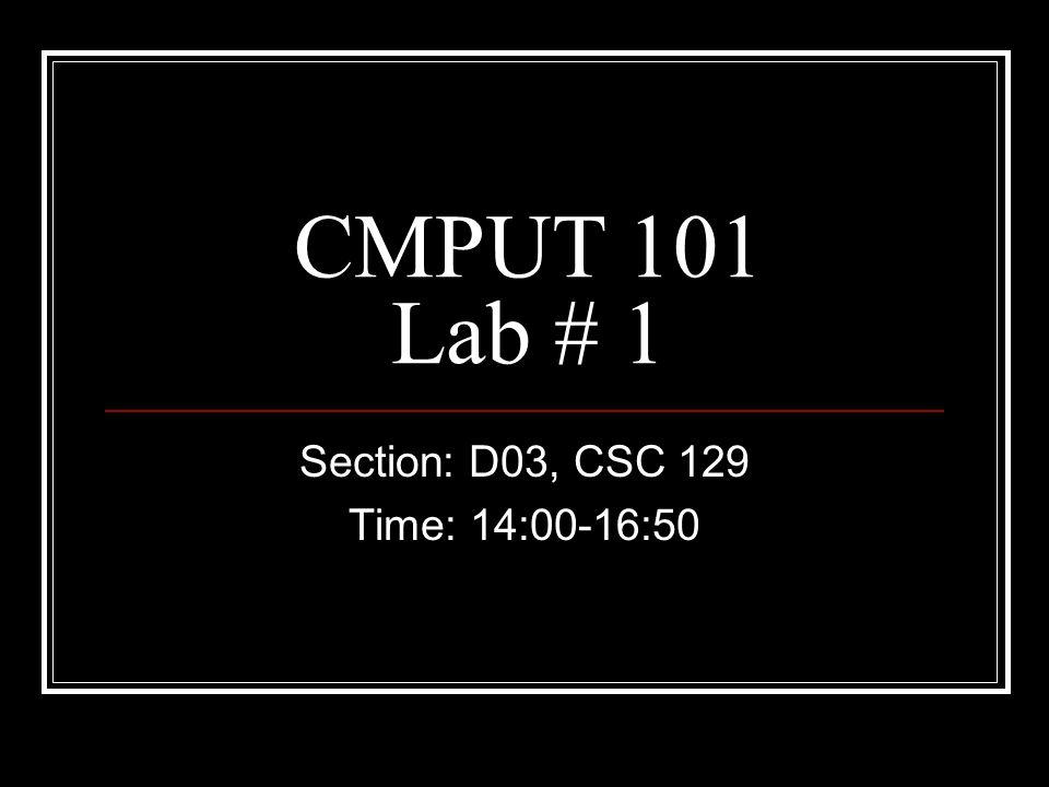 CMPUT 101 Lab # 1 Section: D03, CSC 129 Time: 14:00-16:50