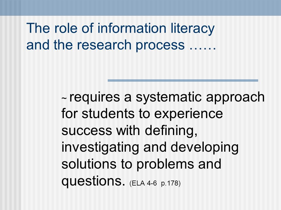 The role of information literacy and the research process …… ~ requires a systematic approach for students to experience success with defining, investigating and developing solutions to problems and questions.