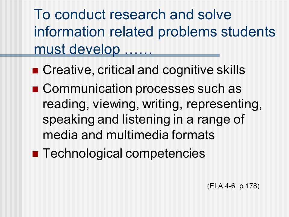To conduct research and solve information related problems students must develop …… Creative, critical and cognitive skills Communication processes such as reading, viewing, writing, representing, speaking and listening in a range of media and multimedia formats Technological competencies (ELA 4-6 p.178)