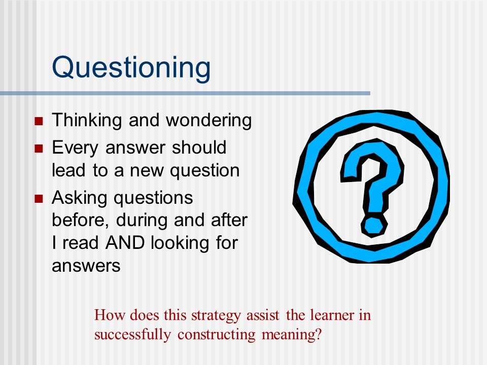 Questioning Thinking and wondering Every answer should lead to a new question Asking questions before, during and after I read AND looking for answers How does this strategy assist the learner in successfully constructing meaning?