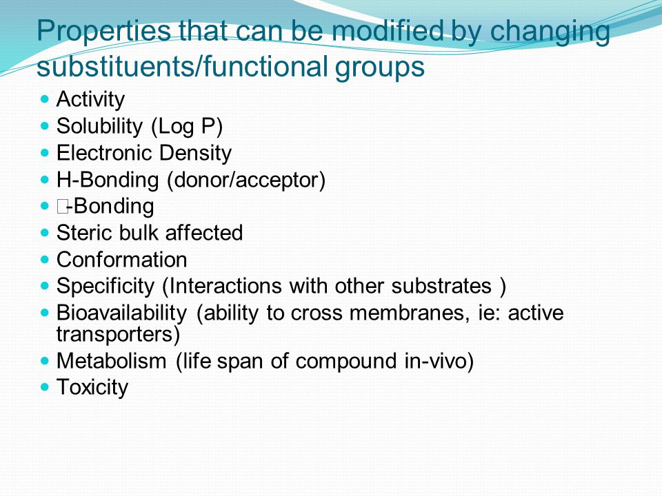 Properties that can be modified by changing substituents/functional groups Activity Solubility (Log P) Electronic Density H-Bonding (donor/acceptor)  -Bonding Steric bulk affected Conformation Specificity (Interactions with other substrates ) Bioavailability (ability to cross membranes, ie: active transporters) Metabolism (life span of compound in-vivo) Toxicity