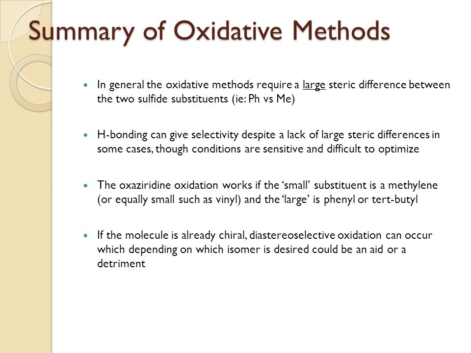 Summary of Oxidative Methods In general the oxidative methods require a large steric difference between the two sulfide substituents (ie: Ph vs Me) H-bonding can give selectivity despite a lack of large steric differences in some cases, though conditions are sensitive and difficult to optimize The oxaziridine oxidation works if the 'small' substituent is a methylene (or equally small such as vinyl) and the 'large' is phenyl or tert-butyl If the molecule is already chiral, diastereoselective oxidation can occur which depending on which isomer is desired could be an aid or a detriment