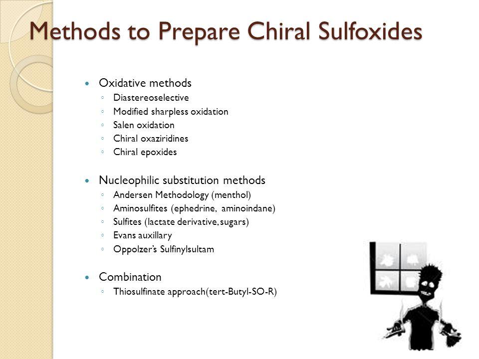 Methods to Prepare Chiral Sulfoxides Oxidative methods ◦ Diastereoselective ◦ Modified sharpless oxidation ◦ Salen oxidation ◦ Chiral oxaziridines ◦ Chiral epoxides Nucleophilic substitution methods ◦ Andersen Methodology (menthol) ◦ Aminosulfites (ephedrine, aminoindane) ◦ Sulfites (lactate derivative, sugars) ◦ Evans auxillary ◦ Oppolzer's Sulfinylsultam Combination ◦ Thiosulfinate approach(tert-Butyl-SO-R)