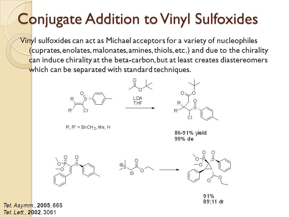 Conjugate Addition to Vinyl Sulfoxides Vinyl sulfoxides can act as Michael acceptors for a variety of nucleophiles (cuprates, enolates, malonates, amines, thiols, etc.) and due to the chirality can induce chirality at the beta-carbon, but at least creates diastereomers which can be separated with standard techniques.