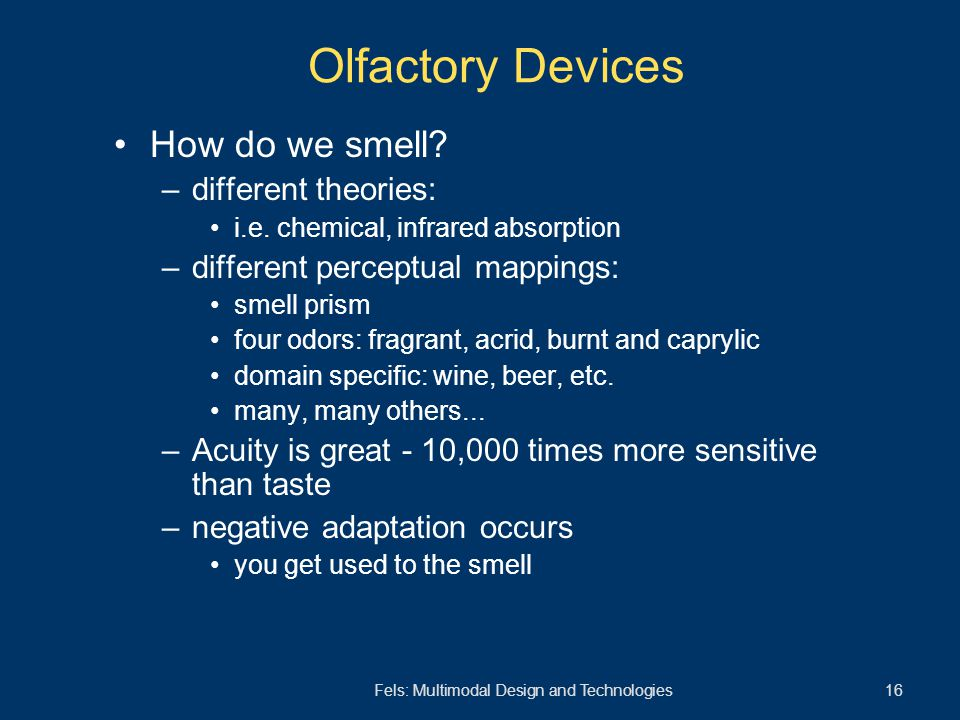 Fels: Multimodal Design and Technologies 16 Olfactory Devices How do we smell? –different theories: i.e. chemical, infrared absorption –different perc