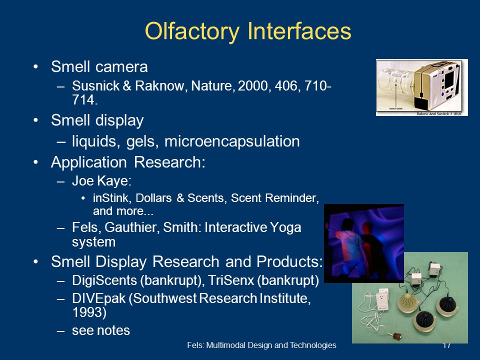 Fels: Multimodal Design and Technologies 17 Olfactory Interfaces Smell camera –Susnick & Raknow, Nature, 2000, 406, 710- 714. Smell display –liquids,
