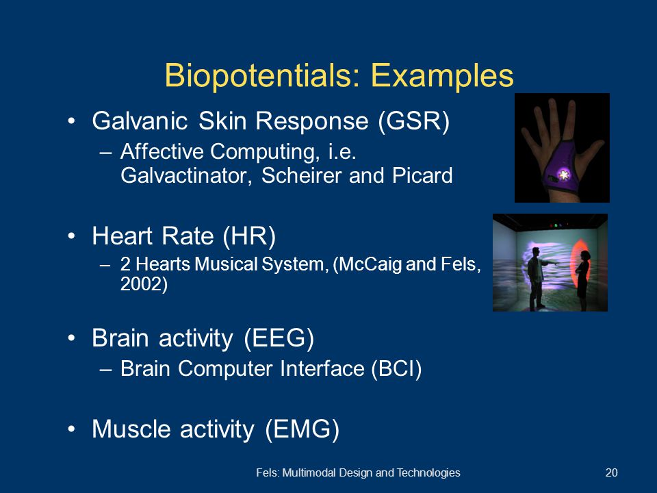 Fels: Multimodal Design and Technologies 20 Biopotentials: Examples Galvanic Skin Response (GSR) –Affective Computing, i.e. Galvactinator, Scheirer an