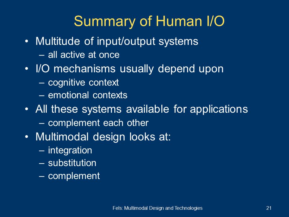 Fels: Multimodal Design and Technologies 21 Multitude of input/output systems –all active at once I/O mechanisms usually depend upon –cognitive contex