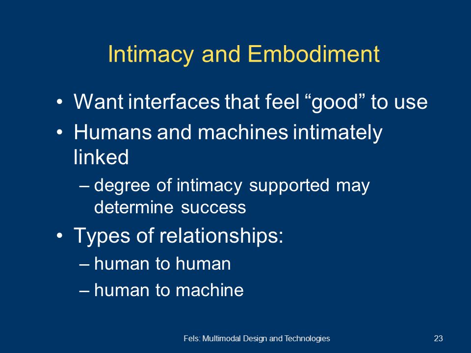 "Fels: Multimodal Design and Technologies 23 Intimacy and Embodiment Want interfaces that feel ""good"" to use Humans and machines intimately linked –deg"