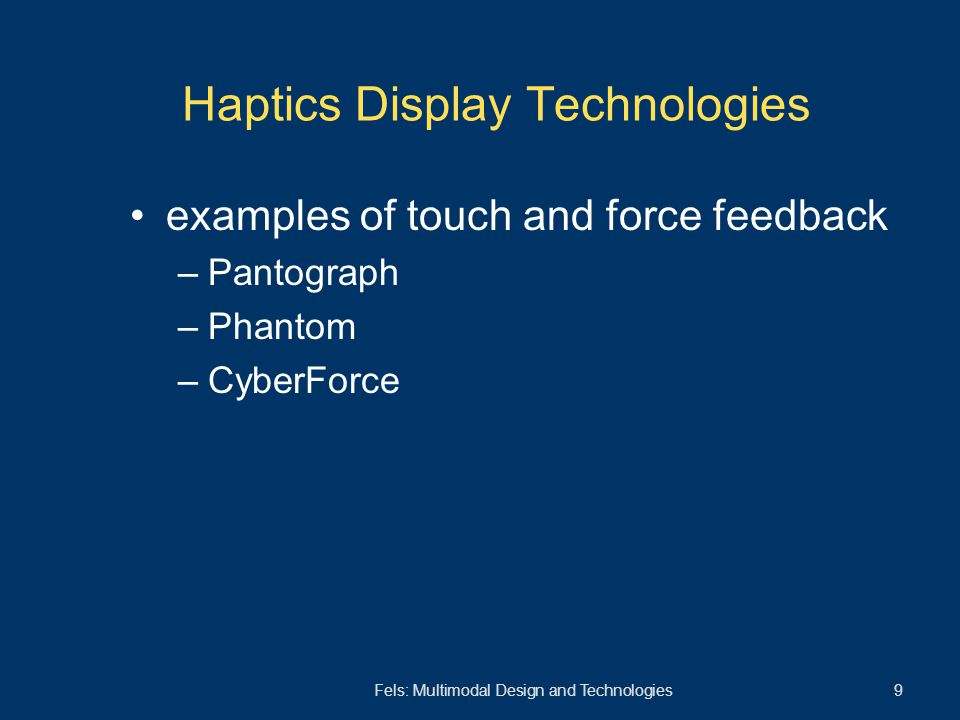 Fels: Multimodal Design and Technologies 9 Haptics Display Technologies examples of touch and force feedback –Pantograph –Phantom –CyberForce