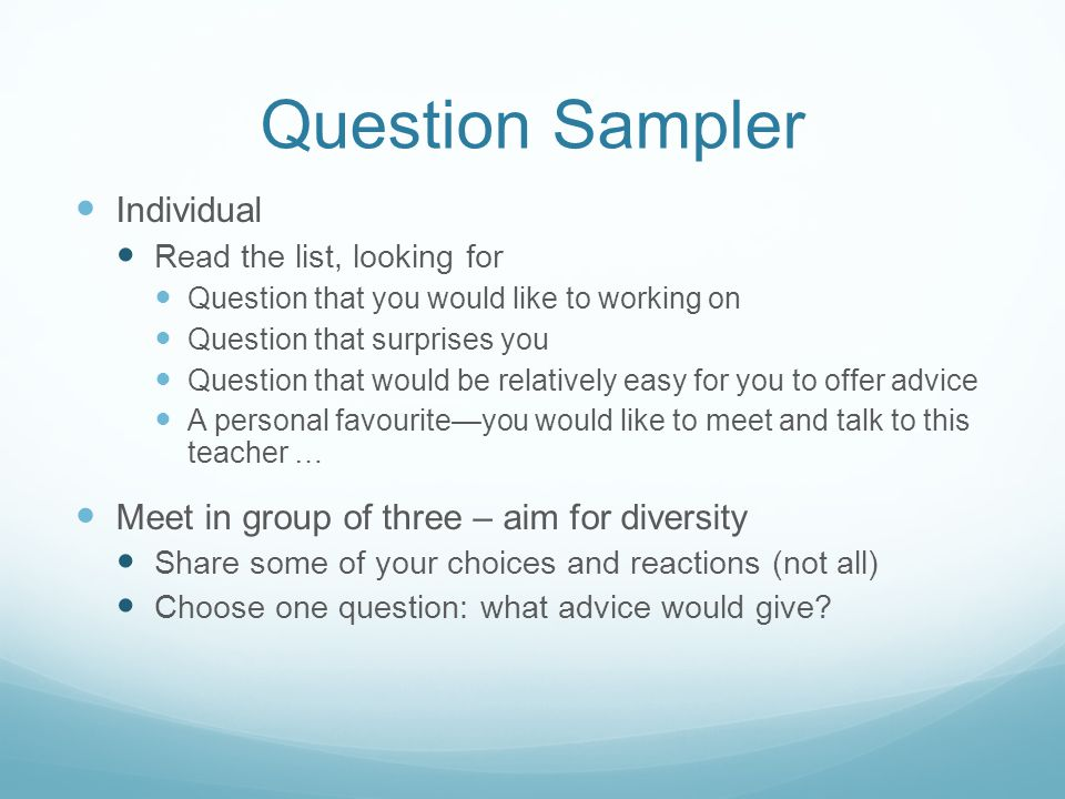 Question Sampler Individual Read the list, looking for Question that you would like to working on Question that surprises you Question that would be relatively easy for you to offer advice A personal favourite—you would like to meet and talk to this teacher … Meet in group of three – aim for diversity Share some of your choices and reactions (not all) Choose one question: what advice would give?