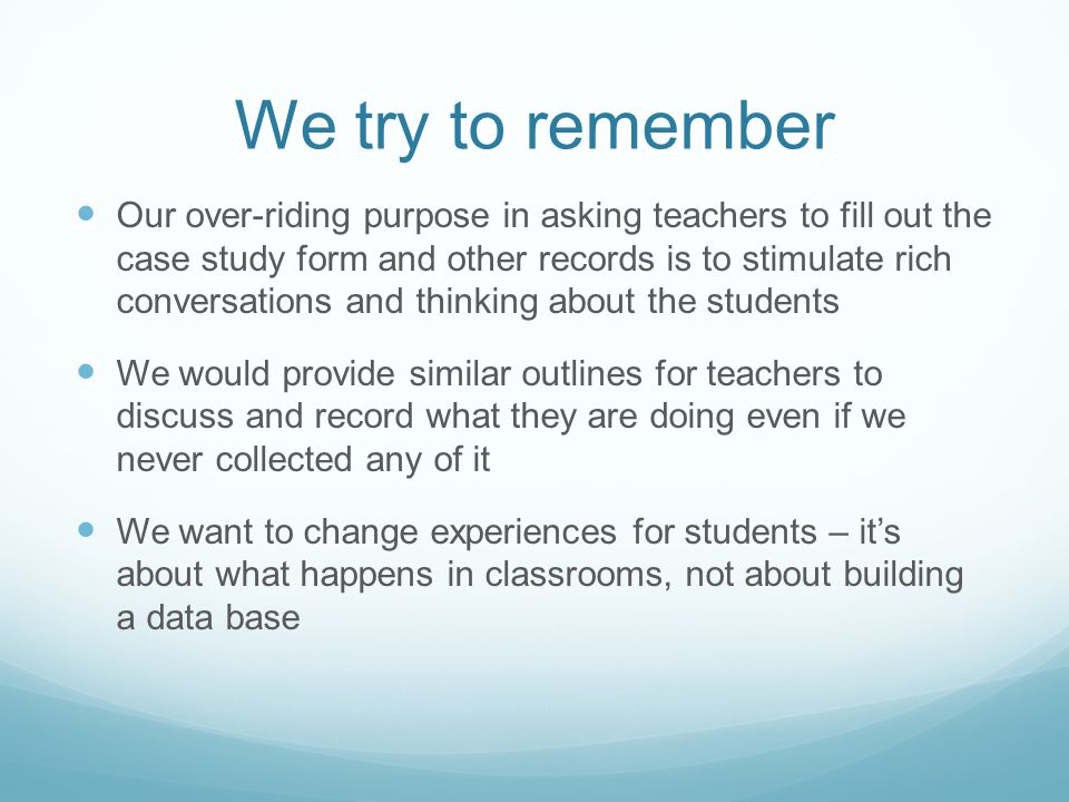 We try to remember Our over-riding purpose in asking teachers to fill out the case study form and other records is to stimulate rich conversations and thinking about the students We would provide similar outlines for teachers to discuss and record what they are doing even if we never collected any of it We want to change experiences for students – it's about what happens in classrooms, not about building a data base