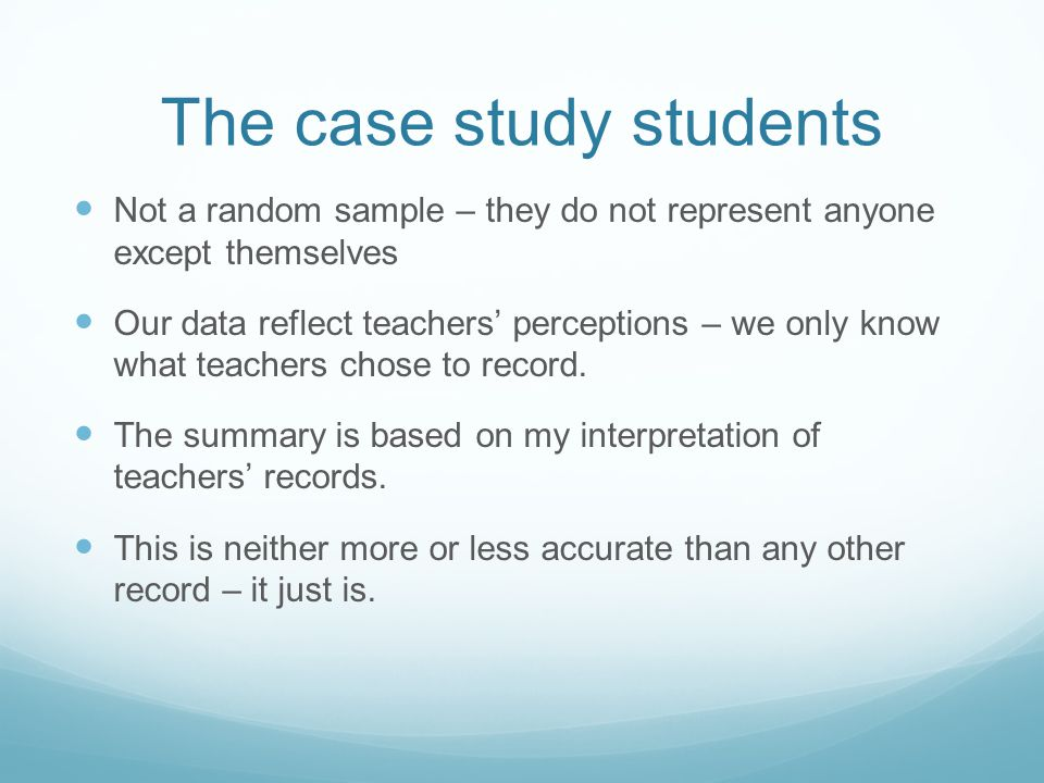 The case study students Not a random sample – they do not represent anyone except themselves Our data reflect teachers' perceptions – we only know what teachers chose to record.