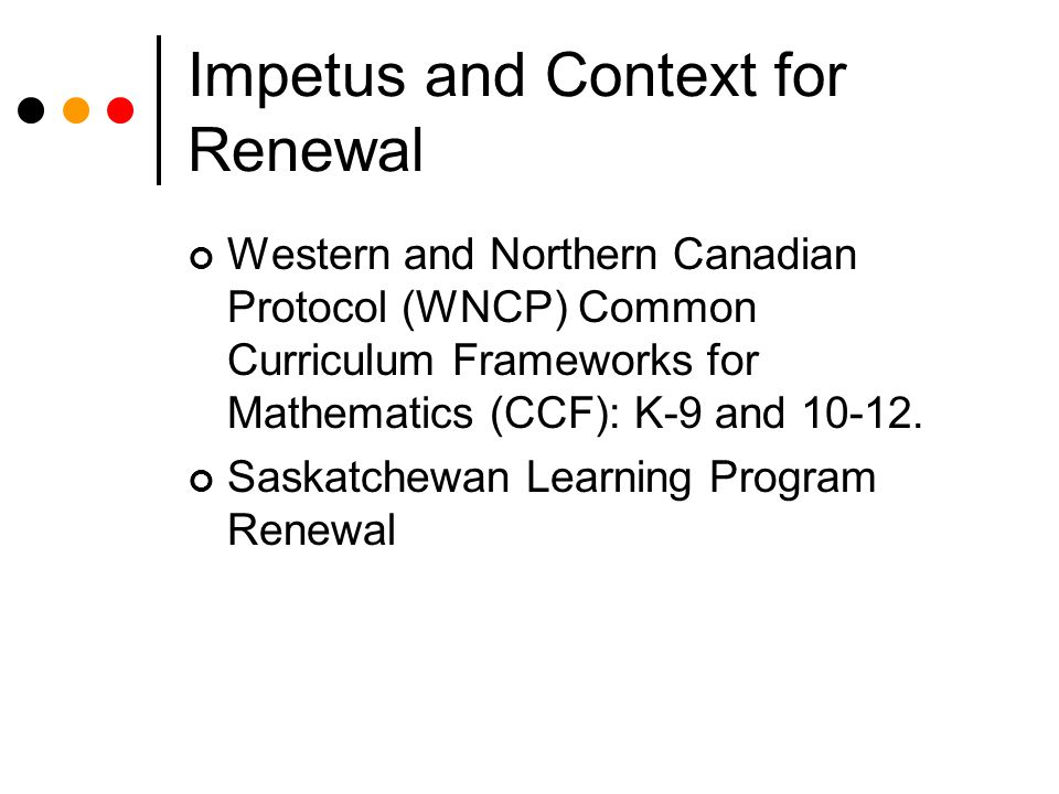 Impetus and Context for Renewal Western and Northern Canadian Protocol (WNCP) Common Curriculum Frameworks for Mathematics (CCF): K-9 and 10-12.