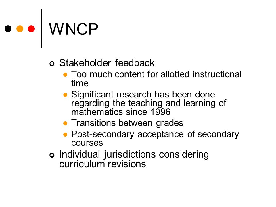 WNCP Stakeholder feedback Too much content for allotted instructional time Significant research has been done regarding the teaching and learning of mathematics since 1996 Transitions between grades Post-secondary acceptance of secondary courses Individual jurisdictions considering curriculum revisions