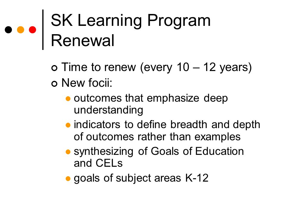 SK Learning Program Renewal Time to renew (every 10 – 12 years) New focii: outcomes that emphasize deep understanding indicators to define breadth and depth of outcomes rather than examples synthesizing of Goals of Education and CELs goals of subject areas K-12
