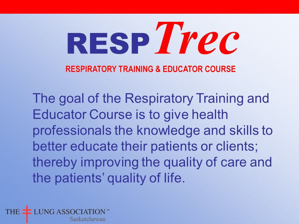 The goal of the Respiratory Training and Educator Course is to give health professionals the knowledge and skills to better educate their patients or clients; thereby improving the quality of care and the patients' quality of life.