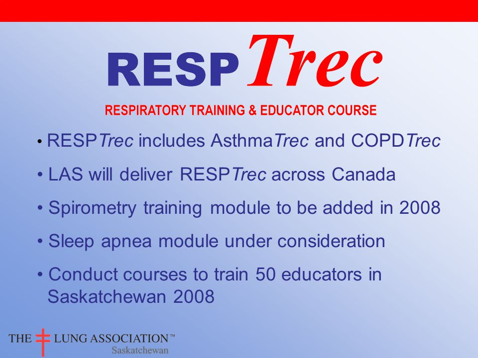 RESPTrec includes AsthmaTrec and COPDTrec LAS will deliver RESPTrec across Canada Spirometry training module to be added in 2008 Sleep apnea module under consideration Conduct courses to train 50 educators in Saskatchewan 2008