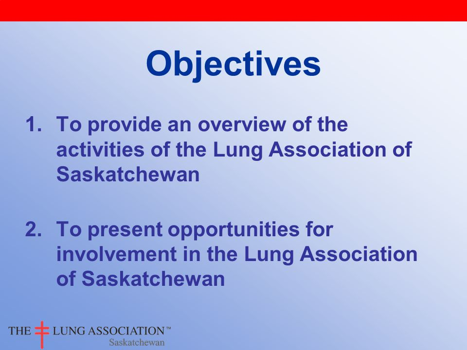 1.To provide an overview of the activities of the Lung Association of Saskatchewan 2.To present opportunities for involvement in the Lung Association of Saskatchewan Objectives