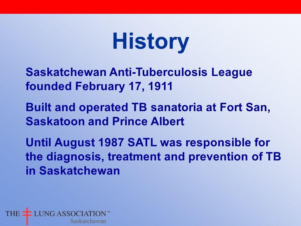 History Saskatchewan Anti-Tuberculosis League founded February 17, 1911 Built and operated TB sanatoria at Fort San, Saskatoon and Prince Albert Until