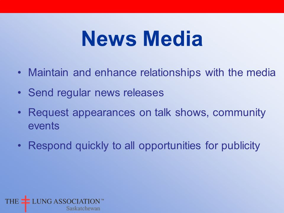 News Media Maintain and enhance relationships with the media Send regular news releases Request appearances on talk shows, community events Respond quickly to all opportunities for publicity