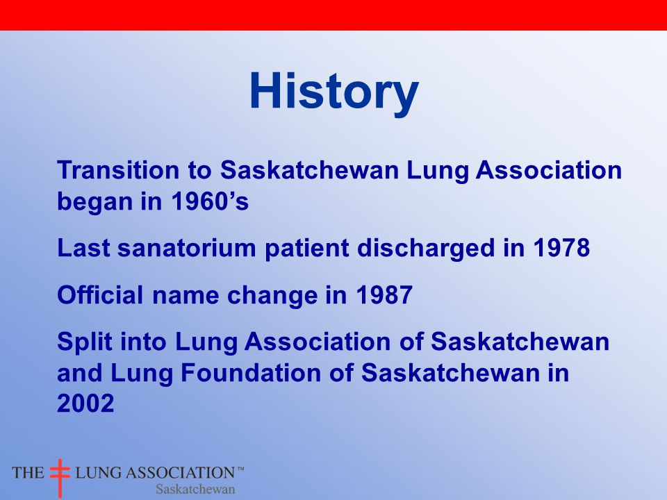 History Transition to Saskatchewan Lung Association began in 1960's Last sanatorium patient discharged in 1978 Official name change in 1987 Split into