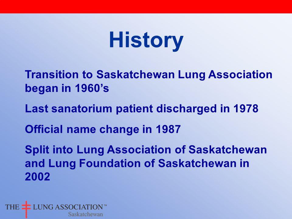 History Transition to Saskatchewan Lung Association began in 1960's Last sanatorium patient discharged in 1978 Official name change in 1987 Split into Lung Association of Saskatchewan and Lung Foundation of Saskatchewan in 2002