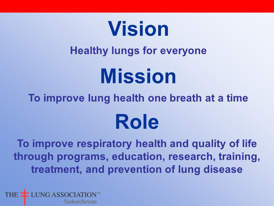 Vision Healthy lungs for everyone Mission To improve lung health one breath at a time Role To improve respiratory health and quality of life through programs, education, research, training, treatment, and prevention of lung disease