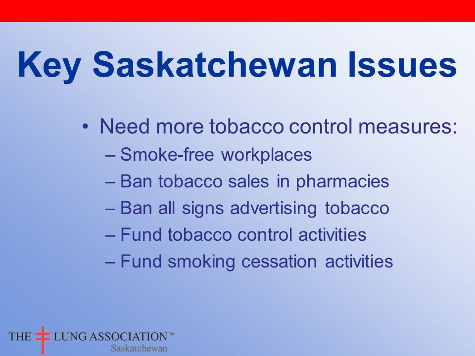 Need more tobacco control measures: –Smoke-free workplaces –Ban tobacco sales in pharmacies –Ban all signs advertising tobacco –Fund tobacco control activities –Fund smoking cessation activities Key Saskatchewan Issues