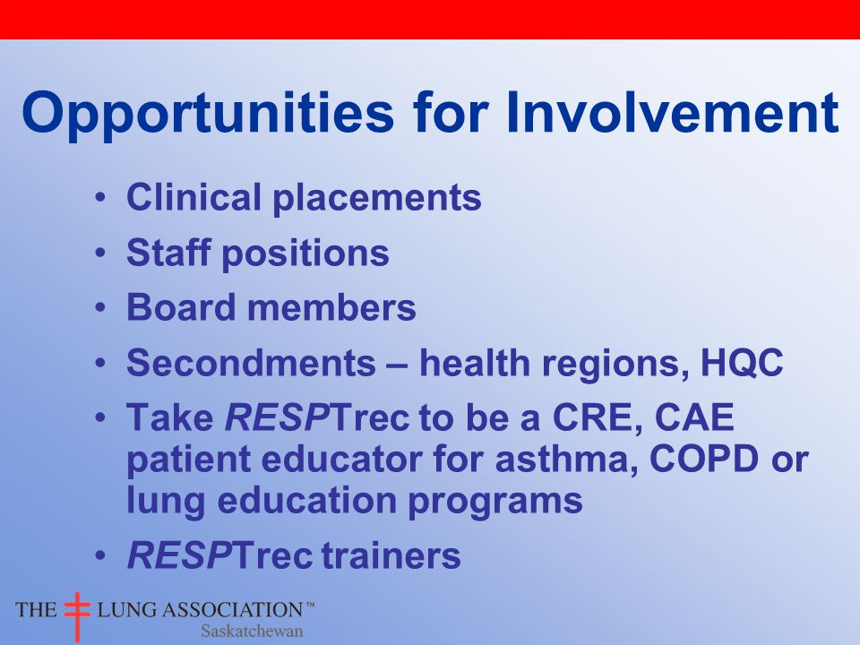 Clinical placements Staff positions Board members Secondments – health regions, HQC Take RESPTrec to be a CRE, CAE patient educator for asthma, COPD or lung education programs RESPTrec trainers Opportunities for Involvement