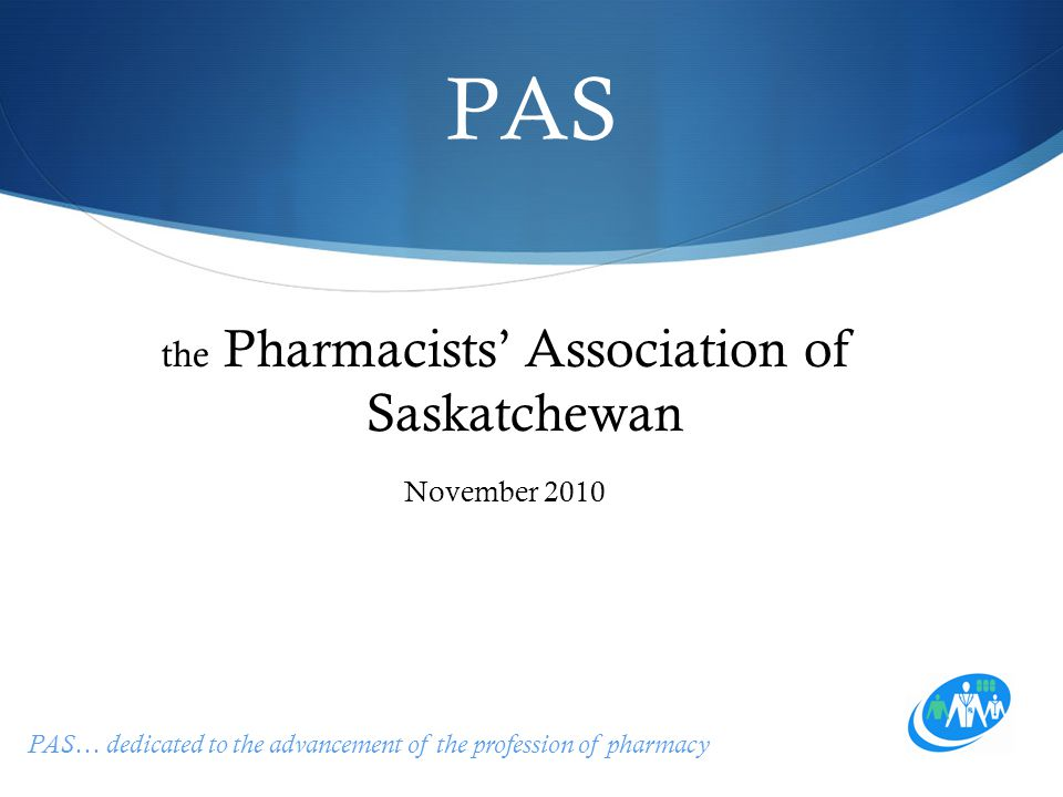 PAS… dedicated to the advancement of the profession of pharmacy PAS the Pharmacists' Association of Saskatchewan November 2010