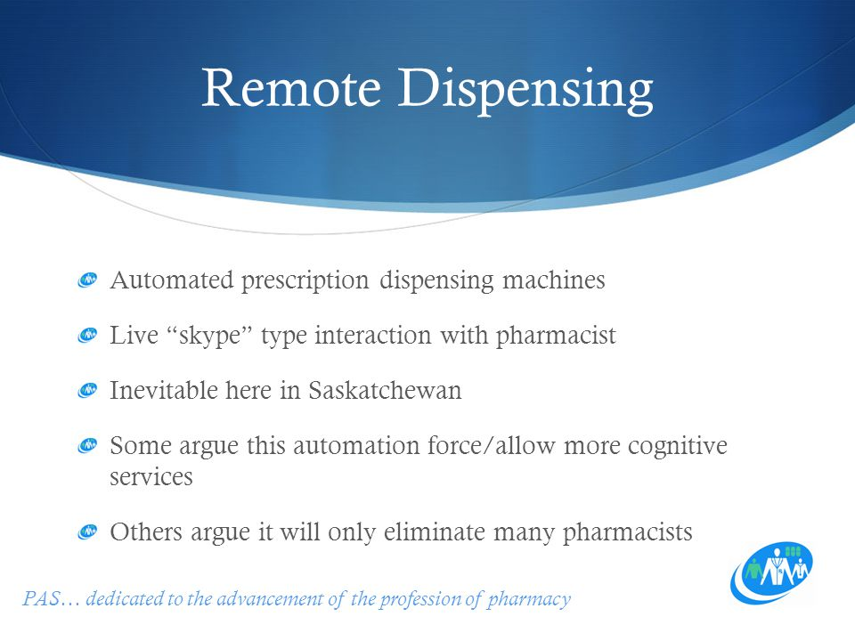 PAS… dedicated to the advancement of the profession of pharmacy Remote Dispensing Automated prescription dispensing machines Live skype type interaction with pharmacist Inevitable here in Saskatchewan Some argue this automation force/allow more cognitive services Others argue it will only eliminate many pharmacists