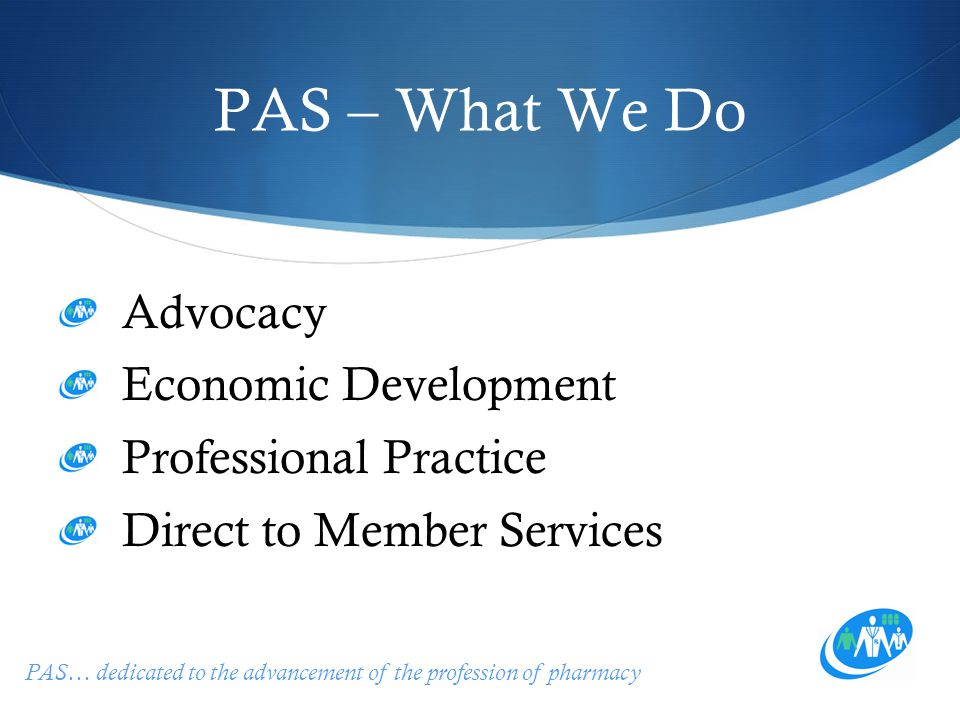 PAS… dedicated to the advancement of the profession of pharmacy PAS – What We Do Advocacy Economic Development Professional Practice Direct to Member