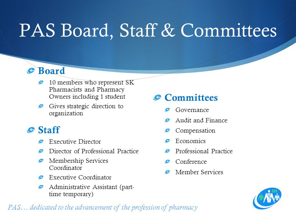 PAS… dedicated to the advancement of the profession of pharmacy PAS Board, Staff & Committees Board 10 members who represent SK Pharmacists and Pharma