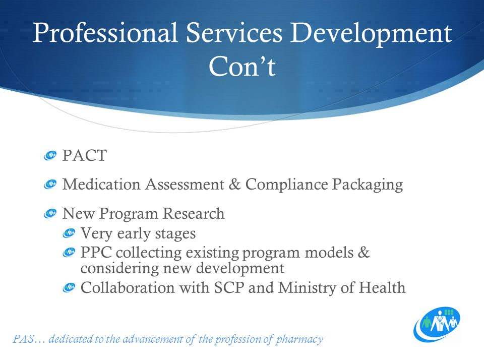 PAS… dedicated to the advancement of the profession of pharmacy Professional Services Development Con't PACT Medication Assessment & Compliance Packaging New Program Research Very early stages PPC collecting existing program models & considering new development Collaboration with SCP and Ministry of Health