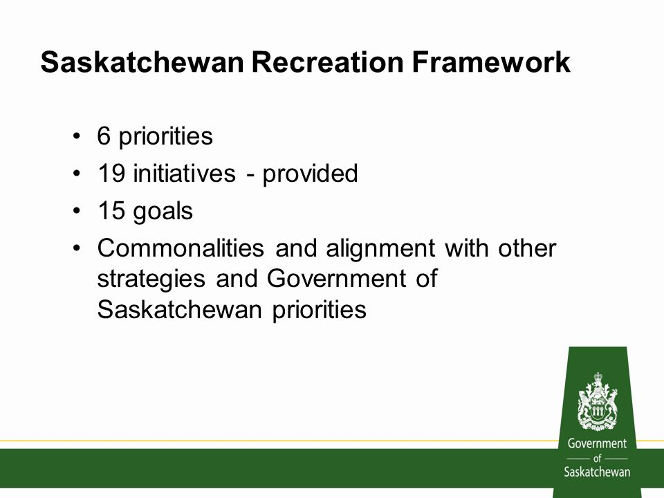 Saskatchewan Recreation Framework 6 priorities 19 initiatives - provided 15 goals Commonalities and alignment with other strategies and Government of Saskatchewan priorities