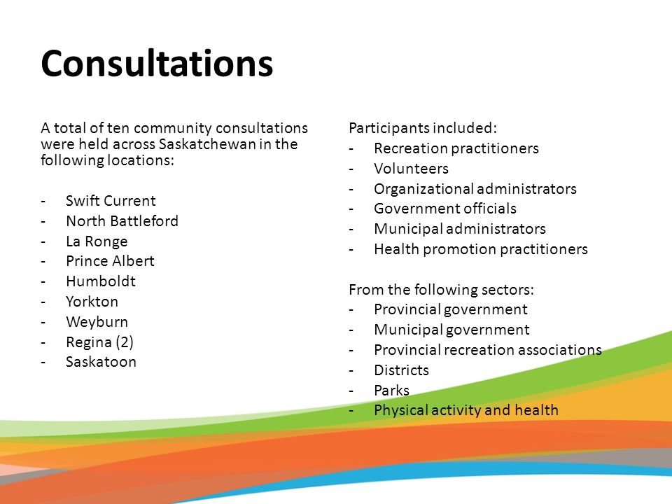 Consultations A total of ten community consultations were held across Saskatchewan in the following locations: -Swift Current -North Battleford -La Ro