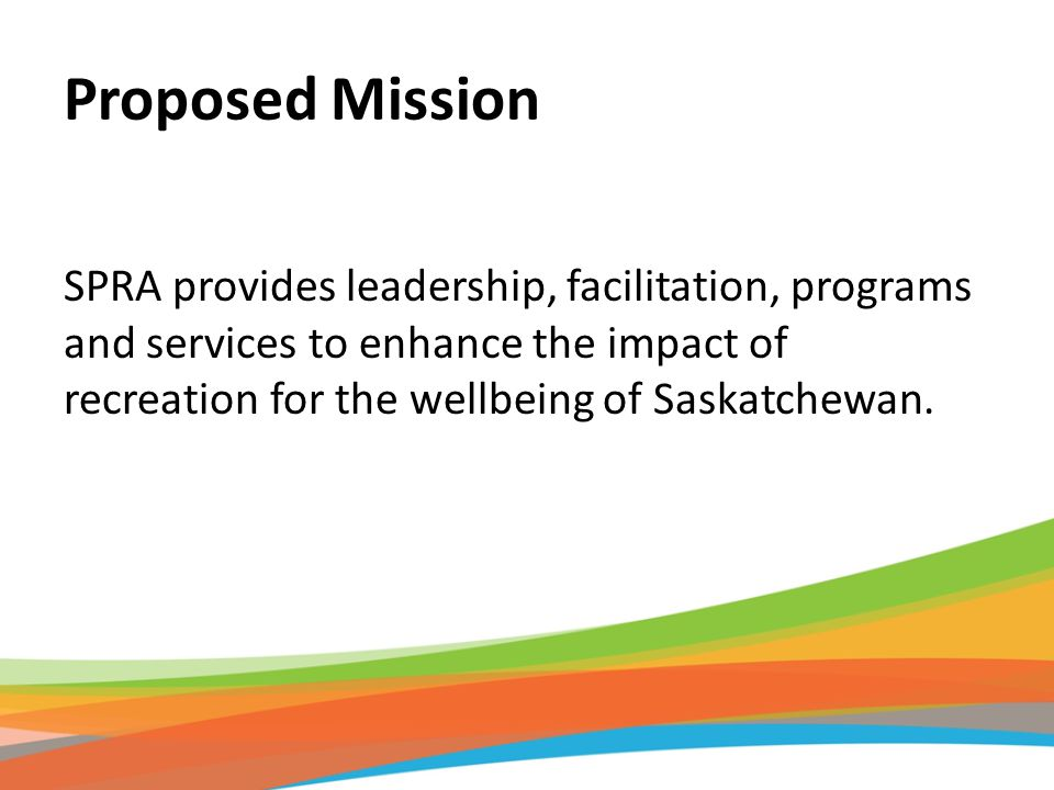 Proposed Mission SPRA provides leadership, facilitation, programs and services to enhance the impact of recreation for the wellbeing of Saskatchewan.