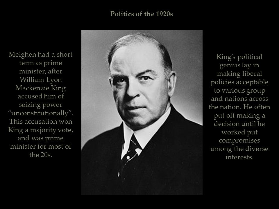 """Politics of the 1920s Meighen had a short term as prime minister, after William Lyon Mackenzie King accused him of seizing power """"unconstitutionally""""."""