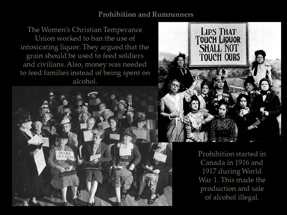 Prohibition and Rumrunners Prohibition started in Canada in 1916 and 1917 during World War 1. This made the production and sale of alcohol illegal. Th