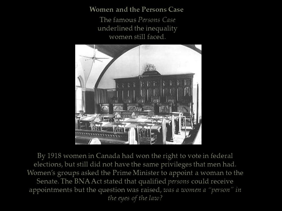 Women and the Persons Case By 1918 women in Canada had won the right to vote in federal elections, but still did not have the same privileges that men