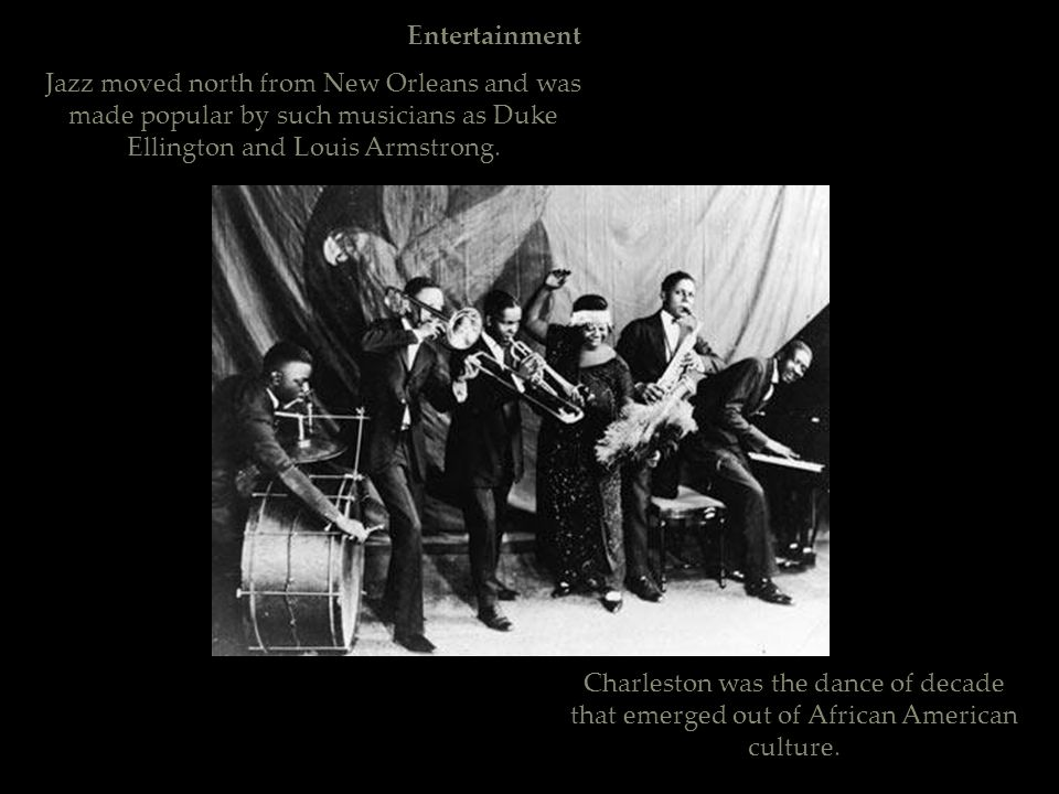 Entertainment Jazz moved north from New Orleans and was made popular by such musicians as Duke Ellington and Louis Armstrong. Charleston was the dance