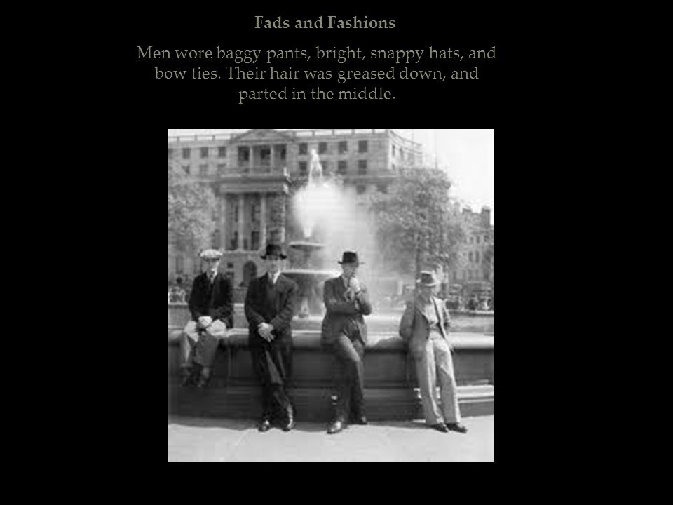 Fads and Fashions Men wore baggy pants, bright, snappy hats, and bow ties. Their hair was greased down, and parted in the middle.