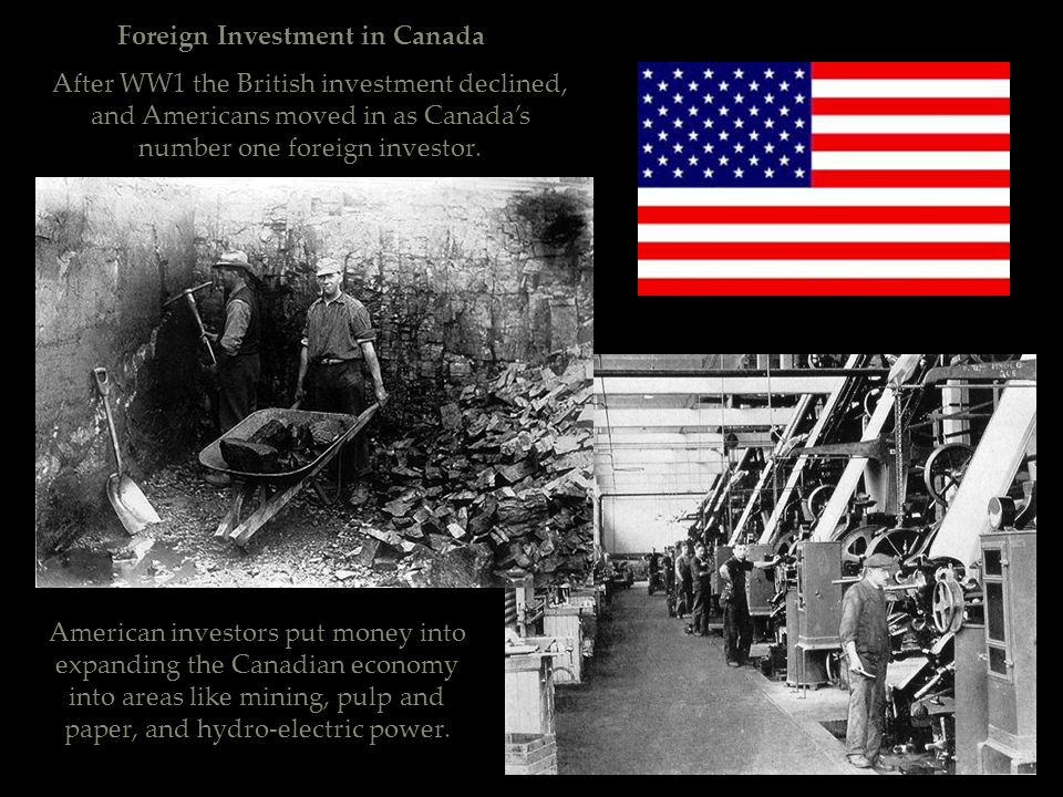 Foreign Investment in Canada After WW1 the British investment declined, and Americans moved in as Canada's number one foreign investor. American inves
