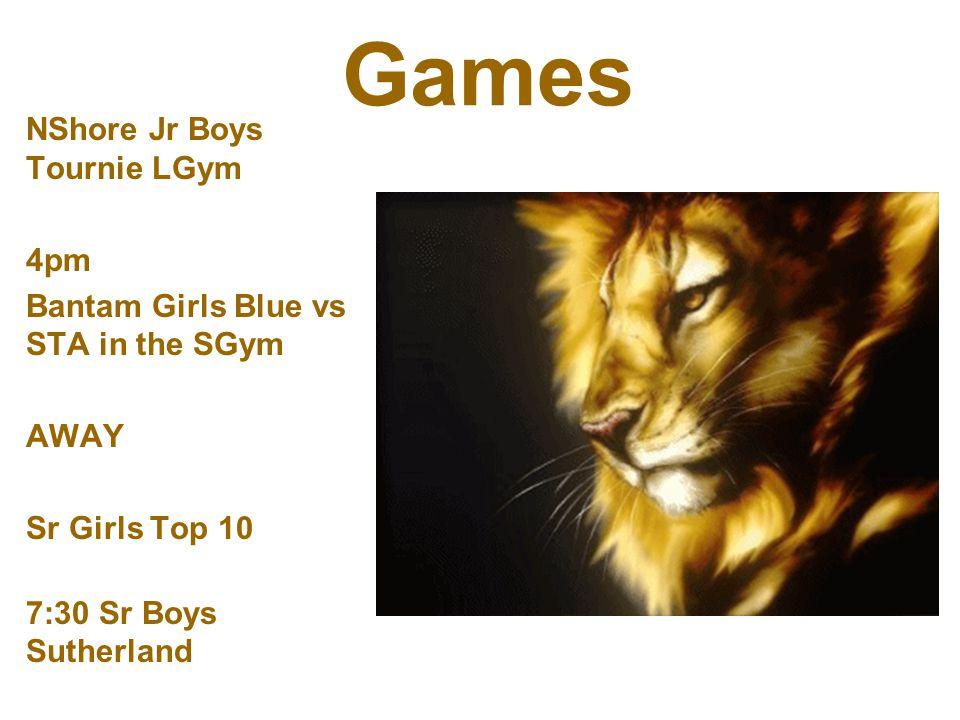 Games NShore Jr Boys Tournie LGym 4pm Bantam Girls Blue vs STA in the SGym AWAY Sr Girls Top 10 7:30 Sr Boys Sutherland