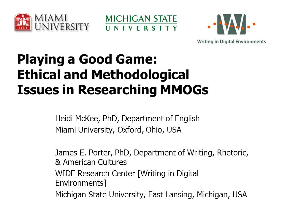 Playing a Good Game: Ethical and Methodological Issues in Researching MMOGs Heidi McKee, PhD, Department of English Miami University, Oxford, Ohio, USA James E.