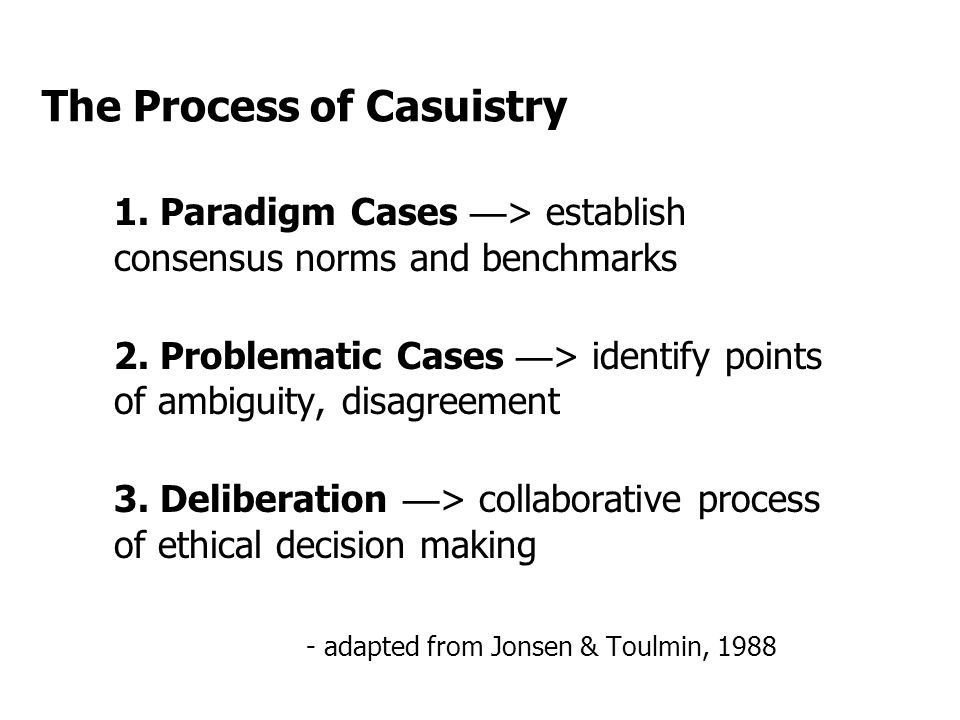 The Process of Casuistry 1.Paradigm Cases — > establish consensus norms and benchmarks 2.