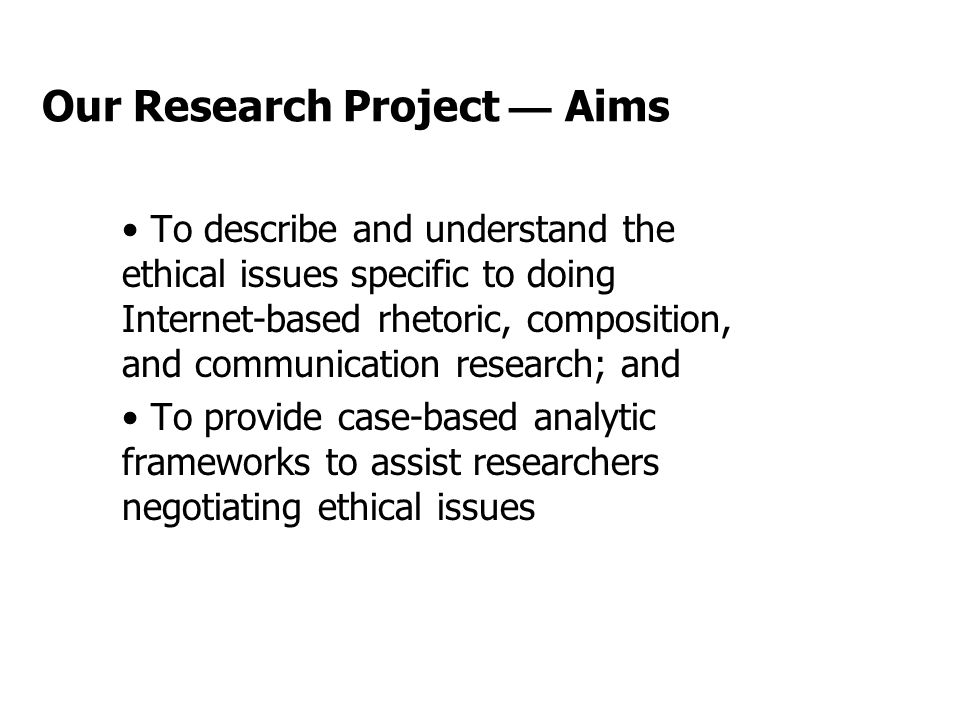 Our Research Project — Aims To describe and understand the ethical issues specific to doing Internet-based rhetoric, composition, and communication research; and To provide case-based analytic frameworks to assist researchers negotiating ethical issues