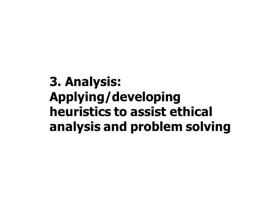 3. Analysis: Applying/developing heuristics to assist ethical analysis and problem solving
