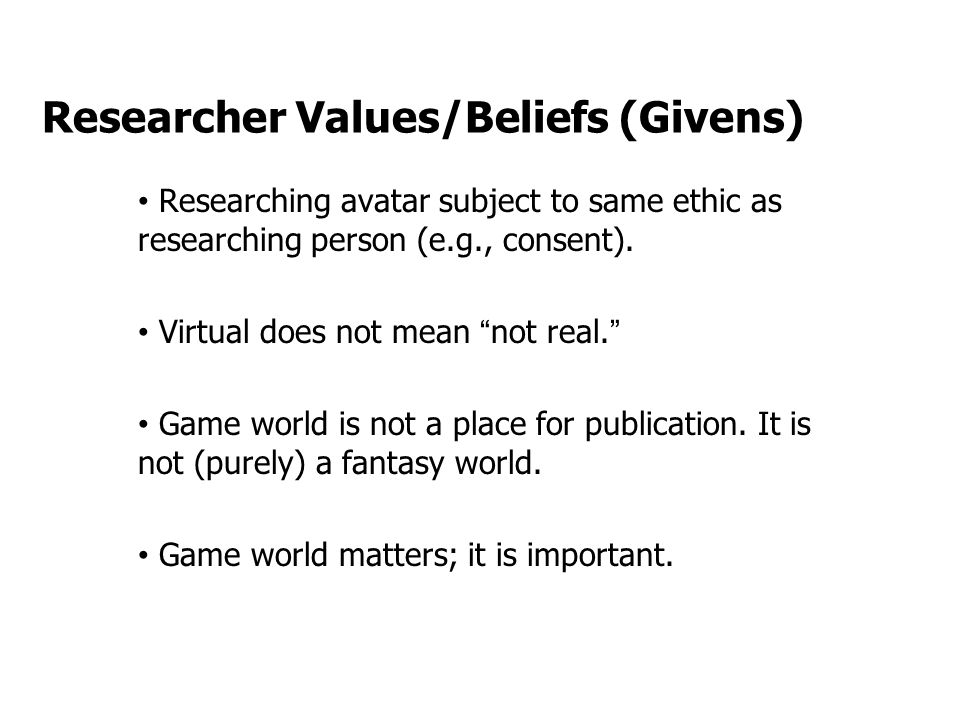 Researcher Values/Beliefs (Givens) Researching avatar subject to same ethic as researching person (e.g., consent).